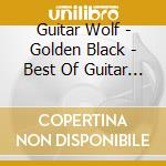 GOLDEN BLACK - BEST OF GUITAR WOLF        cd musicale di Wolf Guitar