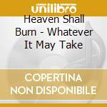 WHATEVER IT MAY TAKE                      cd musicale di HEAVEN SHALL BURN