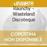 WASTELAND DISCOTEQUE cd musicale di RAUNCHY