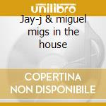 Jay-j & miguel migs in the house cd musicale di Artisti Vari