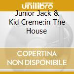 JUNIOR JACK & KID CREME:IN THE HOUSE cd musicale di ARTISTI VARI
