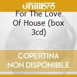 FOR THE LOVE OF HOUSE (BOX 3CD) cd musicale di ARTISTI VARI