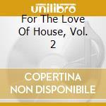 FOR THE LOVE OF HOUSE 2 (BOX 3CD) cd musicale di ARTISTI VARI