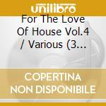 FOR THE LOVE OF HOUSE 4 (BOX 3CD) cd musicale di ARTISTI VARI