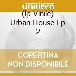 (LP VINILE) URBAN HOUSE LP 2 lp vinile di ARTISTI VARI