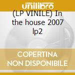 (LP VINILE) In the house 2007 lp2 lp vinile di Artisti Vari