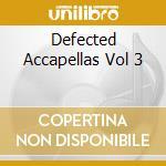 DEFECTED ACCAPELLAS VOL 3 cd musicale di ARTISTI VARI