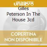 GILLES PETERSON IN THE HOUSE 3CD cd musicale di ARTISTI VARI