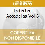 DEFECTED ACCAPELLAS VOL 6 cd musicale di ARTISTI VARI
