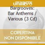 BARGROOVES BAR ANTHEMS (BOX 3 CD) cd musicale di ARTISTI VARI