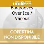 BARGROOVES OVER ICE  ( BOX 3 CD) cd musicale di ARTISTI VARI