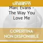 Marc Evans - The Way You Love Me cd musicale di Marc Evans