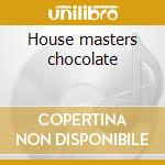 House masters chocolate cd musicale di Artisti Vari