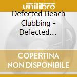 Defected Presents Beachclubbing cd musicale di Artisti Vari