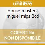 House masters miguel migs 2cd cd musicale di Artisti Vari