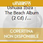 Ushuaia ibiza-the beach album 2cd cd musicale di Artisti Vari