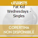 Fat Kid Wednesdays - Singles cd musicale di FAT KID WEDNESDAYS