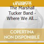 The Marshall Tucker Band +B.T. - Where We All Belong cd musicale di MARSHALL TUCKER BAND