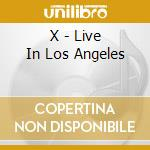 X - Live In Los Angeles cd musicale di X