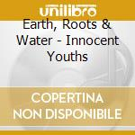 Earth, Roots & Water - Innocent Youths cd musicale di Roots & water Earth