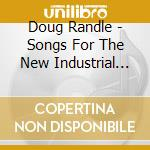 Doug Randle - Songs For The New Industrial State cd musicale di Doug Randle
