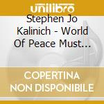 World Of Peace Must Come cd musicale di KALINICH STEPHEN JOHN