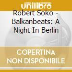 BALKANBEATS - A NIGHT IN BERLIN           cd musicale di ARTISTI VARI