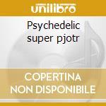 Psychedelic super pjotr cd musicale di Artisti Vari