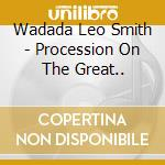 PROCESSION ON THE GREAT..                 cd musicale di SMITH WADADA LEO