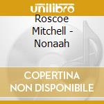 Roscoe Mitchell - Nonaah cd musicale di Roscoe Mitchell