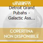 Detroit Grand Pubahs - Galactic Ass Creatures From Uranus cd musicale