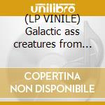 (LP VINILE) Galactic ass creatures from uranus lp vinile