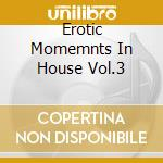 EROTIC MOMEMNTS IN HOUSE VOL.3 cd musicale di ARTISTI VARI