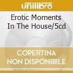 EROTIC MOMENTS IN THE HOUSE/5CD cd musicale di Artisti Vari