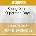 CD - SPRING, JOHN - SUPERMAN DAYS cd musicale di SPRING, JOHN