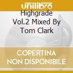 HIGHGRADE VOL.2 MIXED BY TOM CLARK cd musicale di ARTISTI VARI