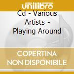 CD - VARIOUS ARTISTS      - PLAYING AROUND cd musicale di VARIOUS ARTISTS