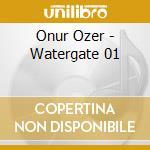 CD - WATERGATE 01         - ONUR OZER cd musicale di Ozer Onur