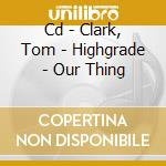 CD - CLARK, TOM           - HIGHGRADE - OUR THING cd musicale di Artisti Vari