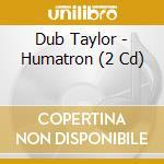 HUMATRON                                  cd musicale di Dub Taylor