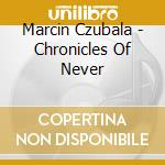 CHRONICLES OF NEVER                       cd musicale di Marcin Czubala