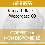WATERGATE 03                              cd musicale di Konrad Black