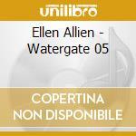 WATERGATE 05                              cd musicale di Allien Ellen