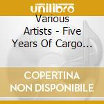 Five years of cargo edition cd musicale di Artisti Vari