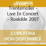 CD - TRENTEMOLLER         - LIVE IN CONCERT - ROSKILDE 2007 cd musicale di TRENTEMOLLER