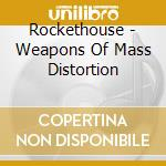 Rockethouse - Weapons Of Mass Distortion cd musicale di Rockethouse