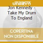 Take my drum to england cd musicale di Jon Kennedy