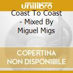 COAST TO COAST - MIXED BY  MIGUEL MIGS cd musicale di ARTISTI VARI