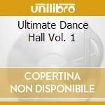 ULTIMATE DANCE HALL VOL. 1                cd musicale di ARTISTI VARI