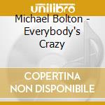 EVERYBODY'S CRAZY                         cd musicale di Michael Bolton
